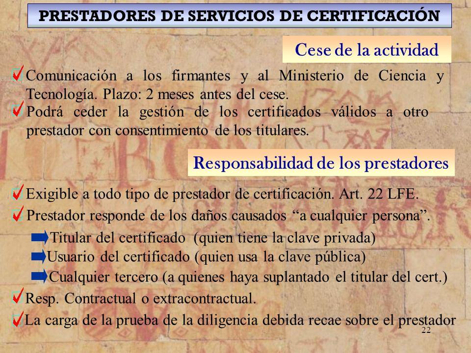 22 PRESTADORES DE SERVICIOS DE CERTIFICACIÓN Cese de la actividad Comunicación a los firmantes y al Ministerio de Ciencia y Tecnología. Plazo: 2 meses