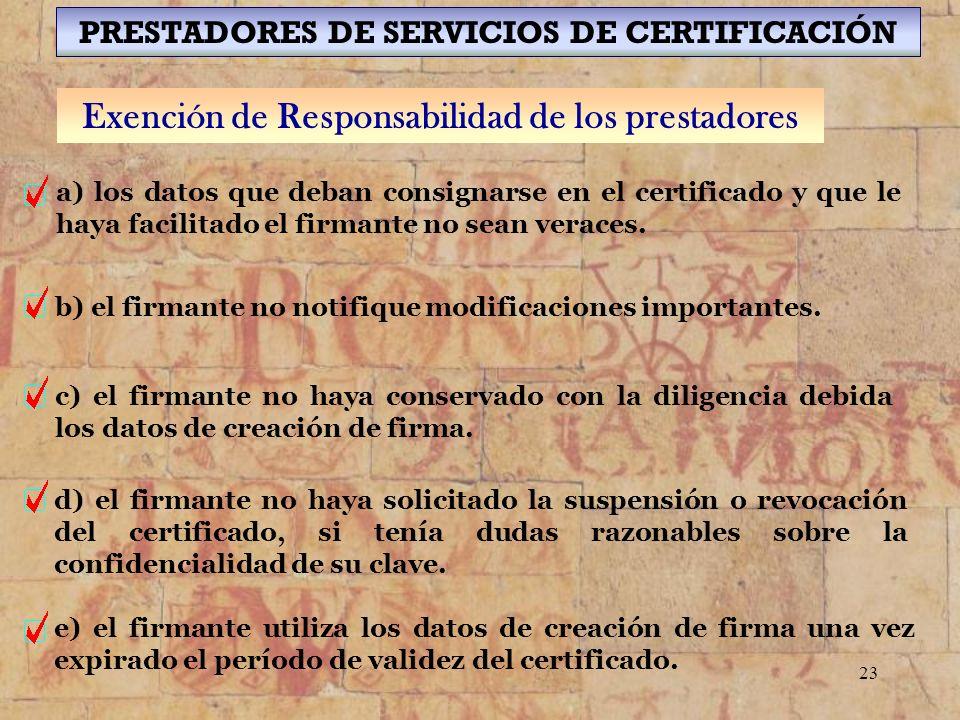 23 PRESTADORES DE SERVICIOS DE CERTIFICACIÓN Exención de Responsabilidad de los prestadores a) los datos que deban consignarse en el certificado y que