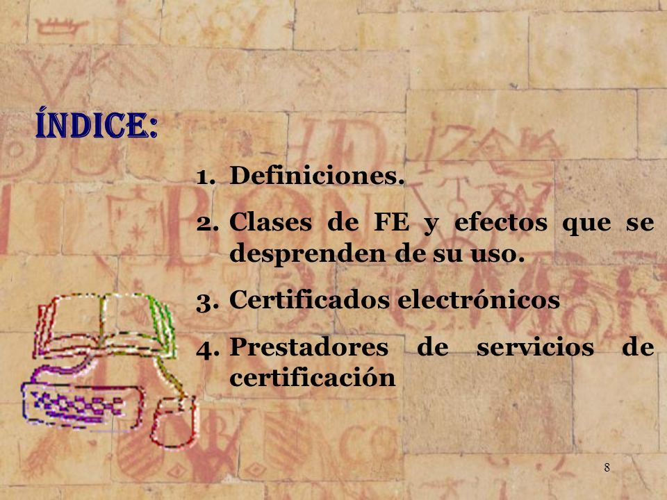 8 Índice: 1.Definiciones. 2.Clases de FE y efectos que se desprenden de su uso. 3.Certificados electrónicos 4.Prestadores de servicios de certificació