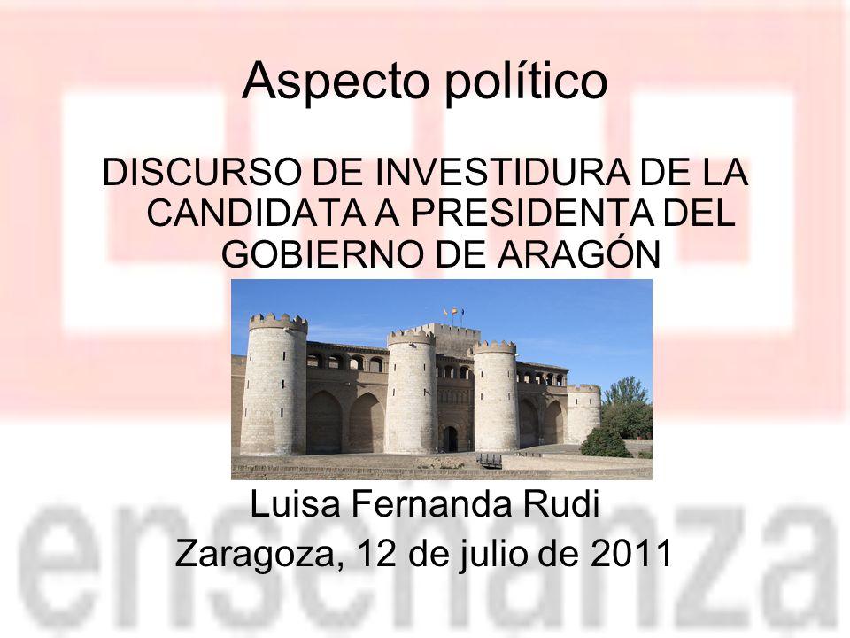 Aspecto político DISCURSO DE INVESTIDURA DE LA CANDIDATA A PRESIDENTA DEL GOBIERNO DE ARAGÓN Luisa Fernanda Rudi Zaragoza, 12 de julio de 2011