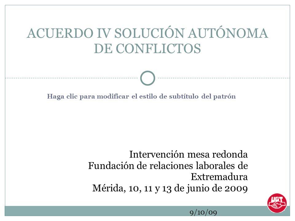 Haga clic para modificar el estilo de subtítulo del patrón 9/10/09 Intervención mesa redonda Fundación de relaciones laborales de Extremadura Mérida, 10, 11 y 13 de junio de 2009 ACUERDO IV SOLUCIÓN AUTÓNOMA DE CONFLICTOS