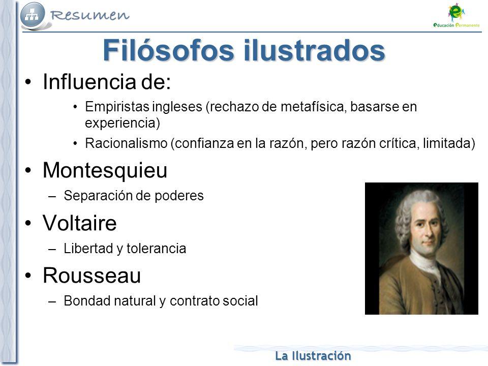 La Ilustración Filósofos ilustrados Influencia de: Empiristas ingleses (rechazo de metafísica, basarse en experiencia) Racionalismo (confianza en la r