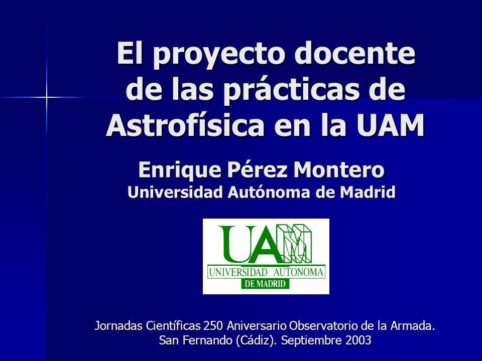 El proyecto docente de las prácticas de Astrofísica en la UAM Enrique Pérez Montero Universidad Autónoma de Madrid Jornadas Científicas 250 Aniversari