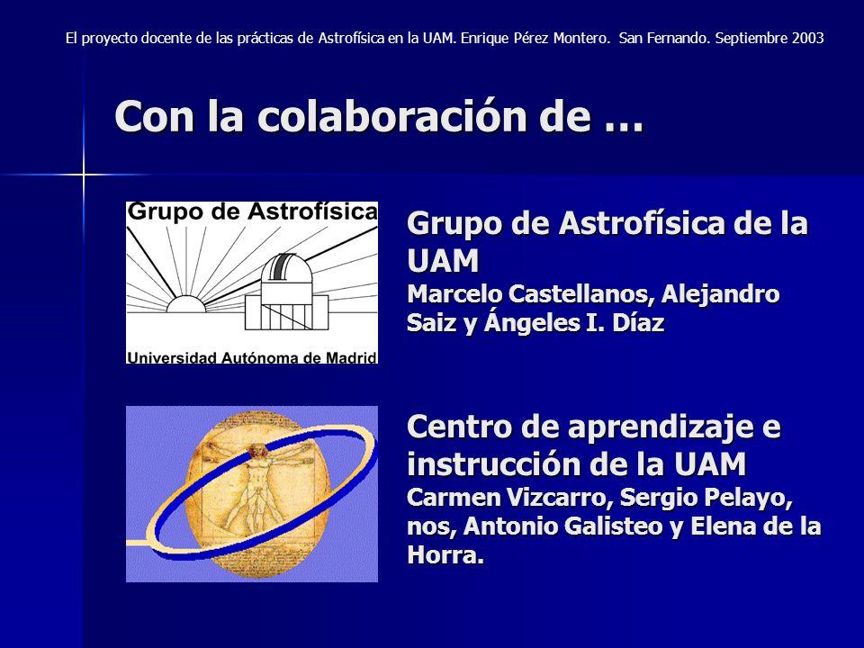 Con la colaboración de … Grupo de Astrofísica de la UAM Marcelo Castellanos, Alejandro Saiz y Ángeles I. Díaz Centro de aprendizaje e instrucción de l