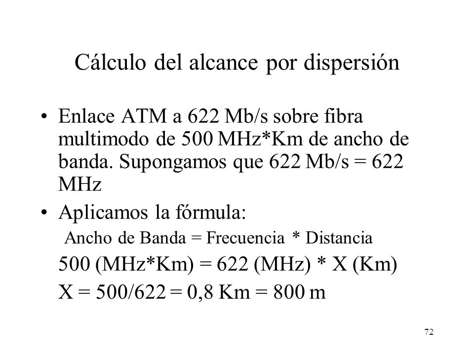 71 Dispersión Cromática El efecto de la dispersión cromática es más importante cuanto mayor es: La frecuencia de los pulsos (es decir, la tasa en bits