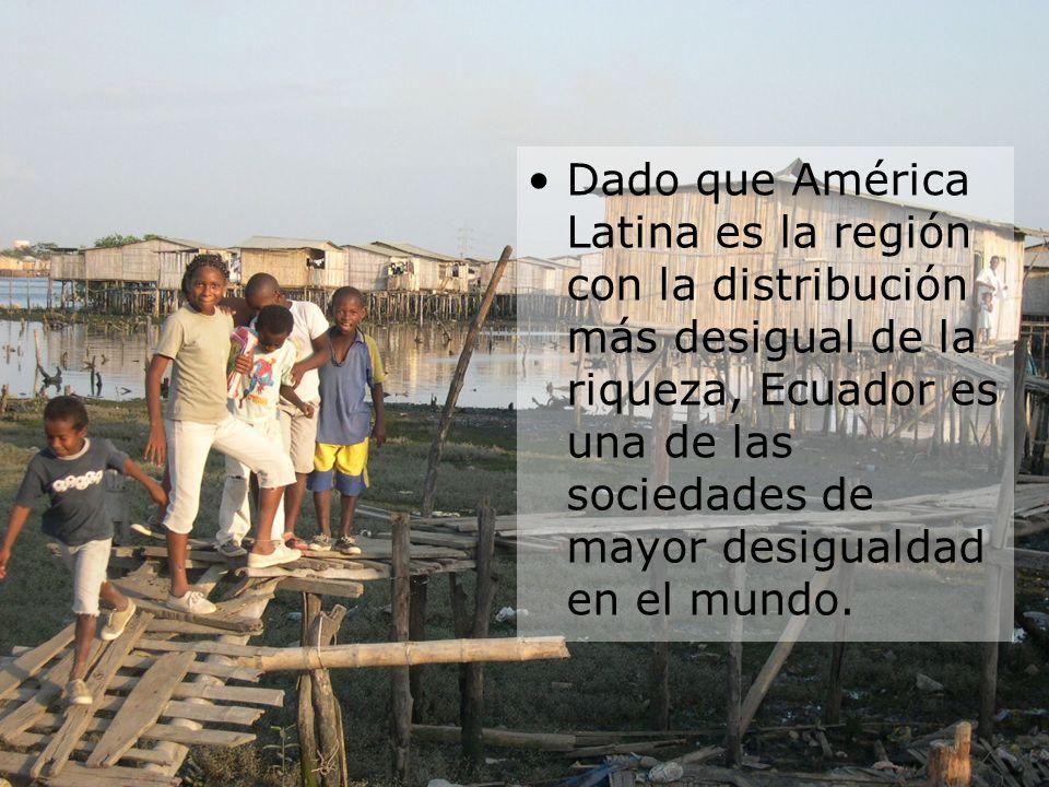 Dado que América Latina es la región con la distribución más desigual de la riqueza, Ecuador es una de las sociedades de mayor desigualdad en el mundo