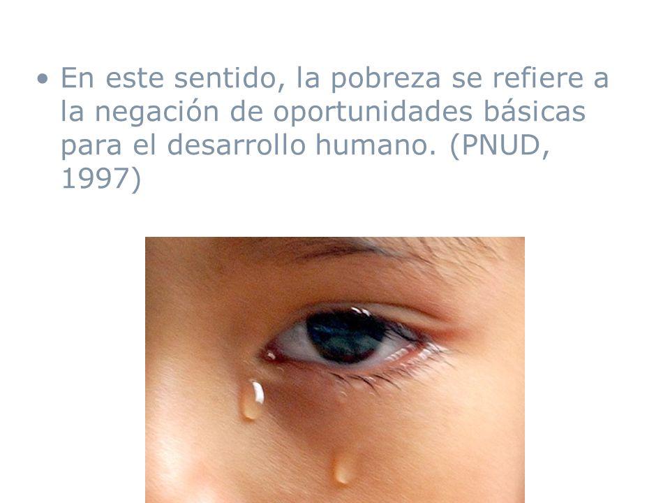 En este sentido, la pobreza se refiere a la negación de oportunidades básicas para el desarrollo humano. (PNUD, 1997)