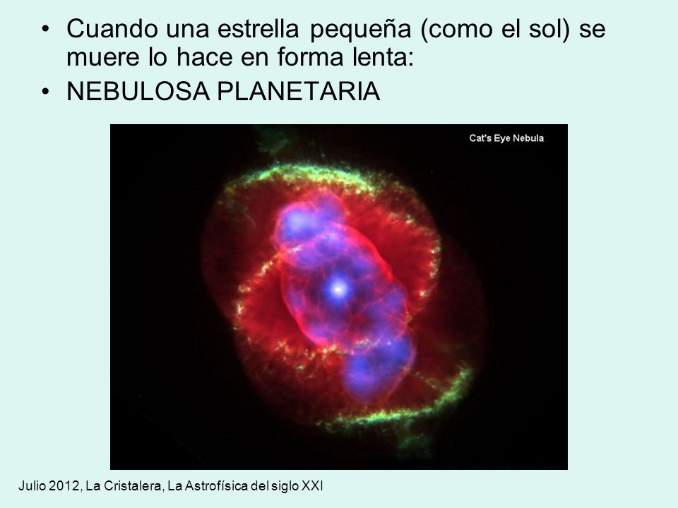 Julio 2012, La Cristalera, La Astrofísica del siglo XXI Cuando una estrella pequeña (como el sol) se muere lo hace en forma lenta: NEBULOSA PLANETARIA