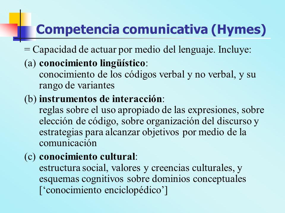 Competencia comunicativa (Hymes) = Capacidad de actuar por medio del lenguaje. Incluye: (a)conocimiento lingüístico: conocimiento de los códigos verba