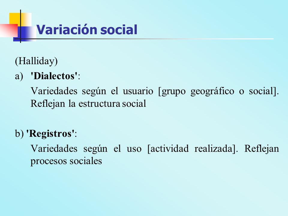 Variación social (Halliday) a)'Dialectos': Variedades según el usuario [grupo geográfico o social]. Reflejan la estructura social b) 'Registros': Vari