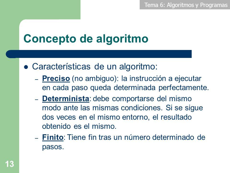 Tema 6: Algoritmos y Programas 13 Concepto de algoritmo Características de un algoritmo: – Preciso (no ambiguo): la instrucción a ejecutar en cada pas