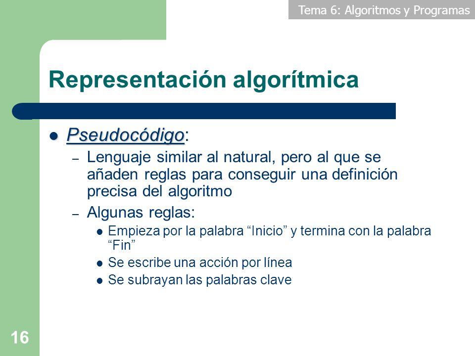 Tema 6: Algoritmos y Programas 16 Representación algorítmica Pseudocódigo Pseudocódigo: – Lenguaje similar al natural, pero al que se añaden reglas pa