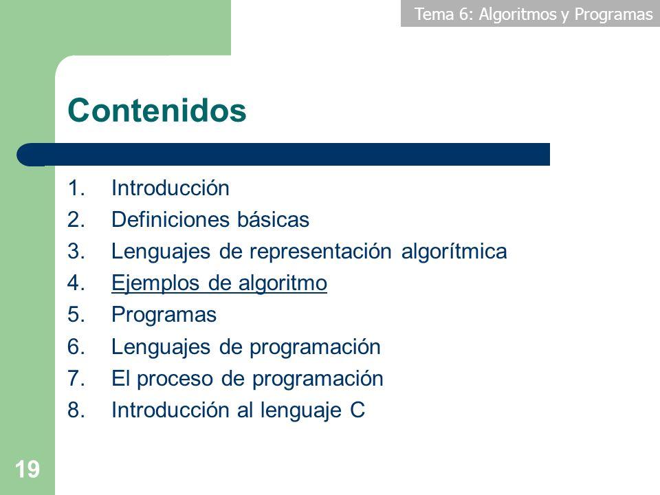 Tema 6: Algoritmos y Programas 19 Contenidos 1.Introducción 2.Definiciones básicas 3.Lenguajes de representación algorítmica 4.Ejemplos de algoritmo 5