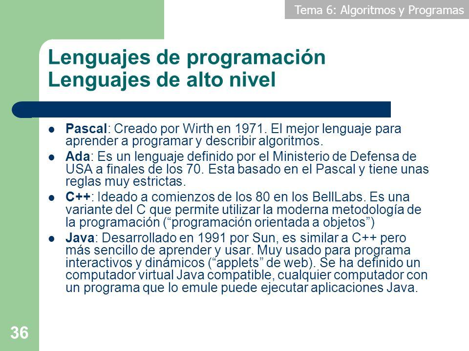 Tema 6: Algoritmos y Programas 36 Lenguajes de programación Lenguajes de alto nivel Pascal: Creado por Wirth en 1971. El mejor lenguaje para aprender