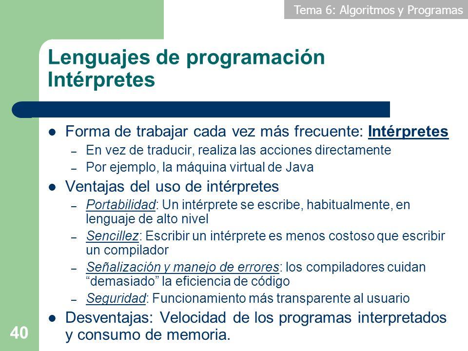 Tema 6: Algoritmos y Programas 40 Lenguajes de programación Intérpretes Forma de trabajar cada vez más frecuente: Intérpretes – En vez de traducir, re