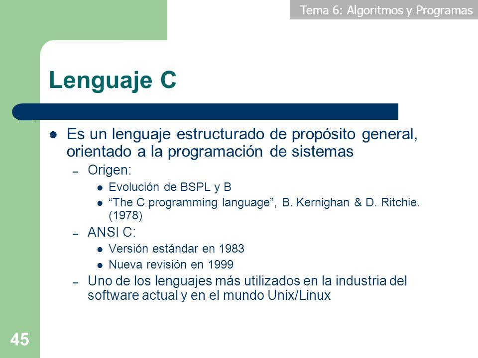 Tema 6: Algoritmos y Programas 45 Lenguaje C Es un lenguaje estructurado de propósito general, orientado a la programación de sistemas – Origen: Evolu