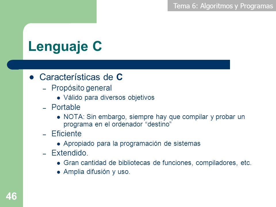 Tema 6: Algoritmos y Programas 46 Lenguaje C Características de C – Propósito general Válido para diversos objetivos – Portable NOTA: Sin embargo, sie