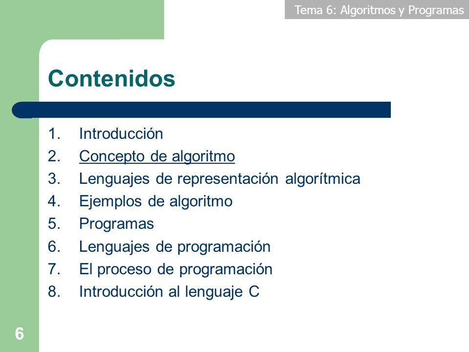 Tema 6: Algoritmos y Programas 6 Contenidos 1.Introducción 2.Concepto de algoritmo 3.Lenguajes de representación algorítmica 4.Ejemplos de algoritmo 5