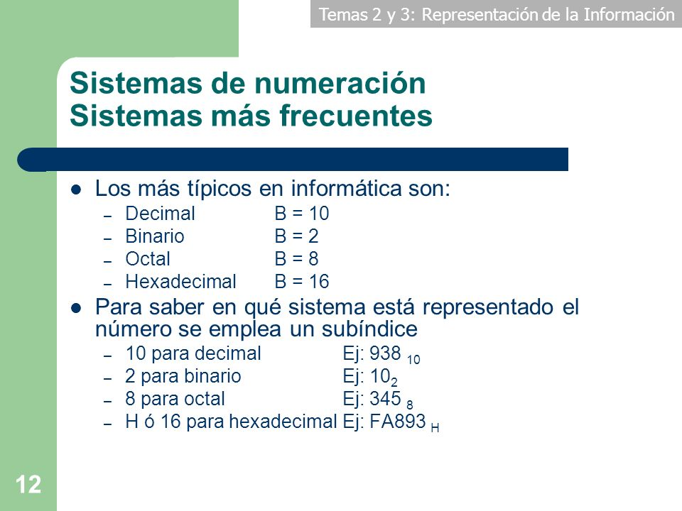 Temas 2 y 3: Representación de la Información 12 Los más típicos en informática son: – Decimal B = 10 – Binario B = 2 – Octal B = 8 – Hexadecimal B =