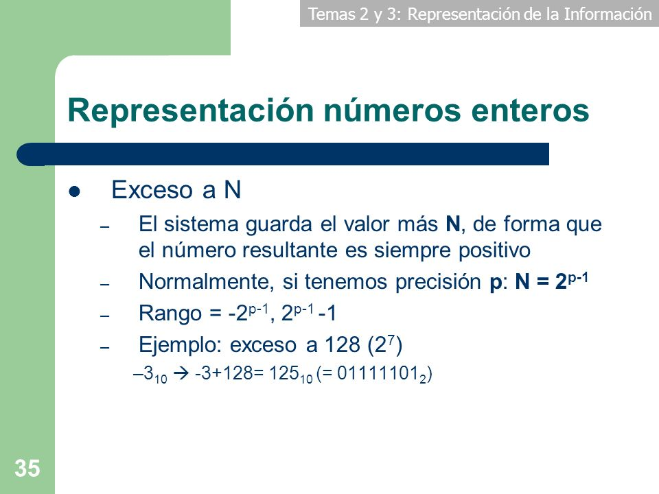 Temas 2 y 3: Representación de la Información 35 Representación números enteros Exceso a N – El sistema guarda el valor más N, de forma que el número