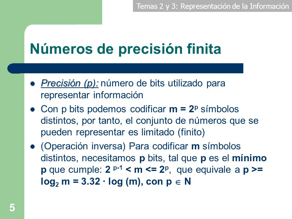 Temas 2 y 3: Representación de la Información 5 Números de precisión finita Precisión (p): Precisión (p): número de bits utilizado para representar in