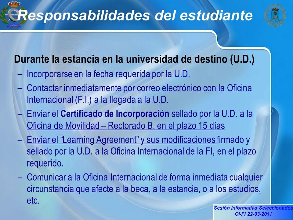 Sesión Informativa Seleccionados OI-FI 22-03-2011 Responsabilidades del estudiante Durante la estancia en la universidad de destino (U.D.) –Incorporarse en la fecha requerida por la U.D.