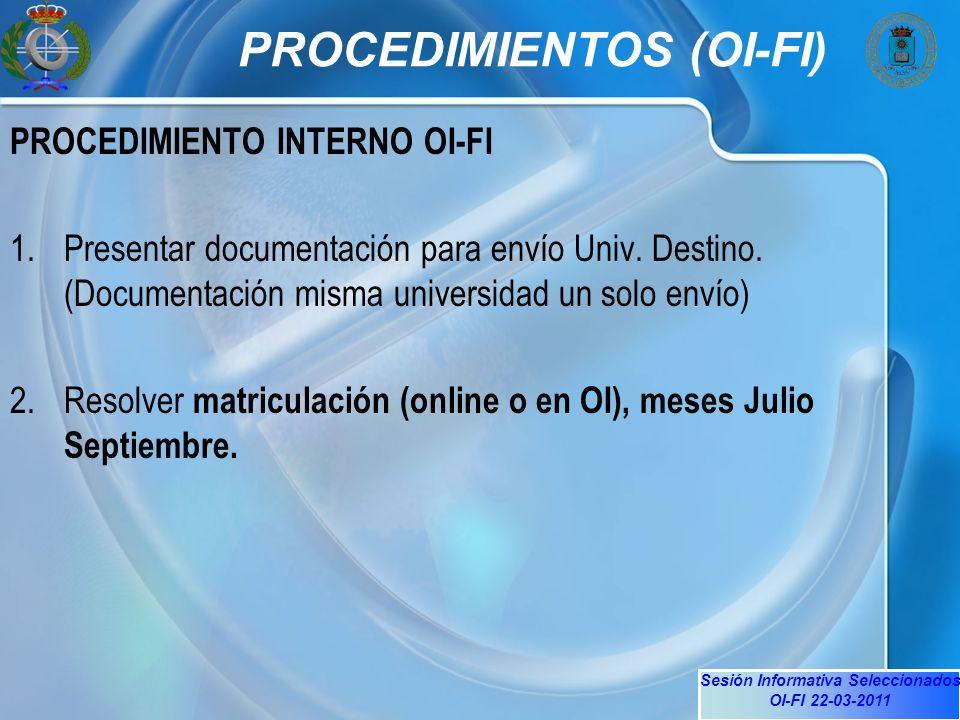 Sesión Informativa Seleccionados OI-FI 22-03-2011 PROCEDIMIENTOS (OI-FI) PROCEDIMIENTO INTERNO OI-FI 1.Presentar documentación para envío Univ.