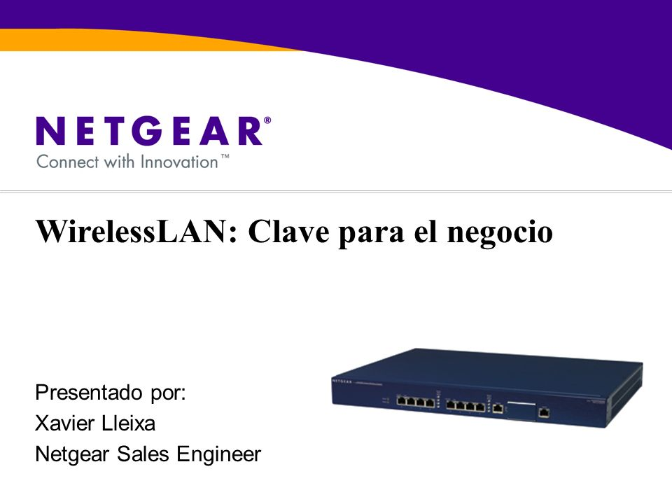 Presentado por: Xavier Lleixa Netgear Sales Engineer WirelessLAN: Clave para el negocio