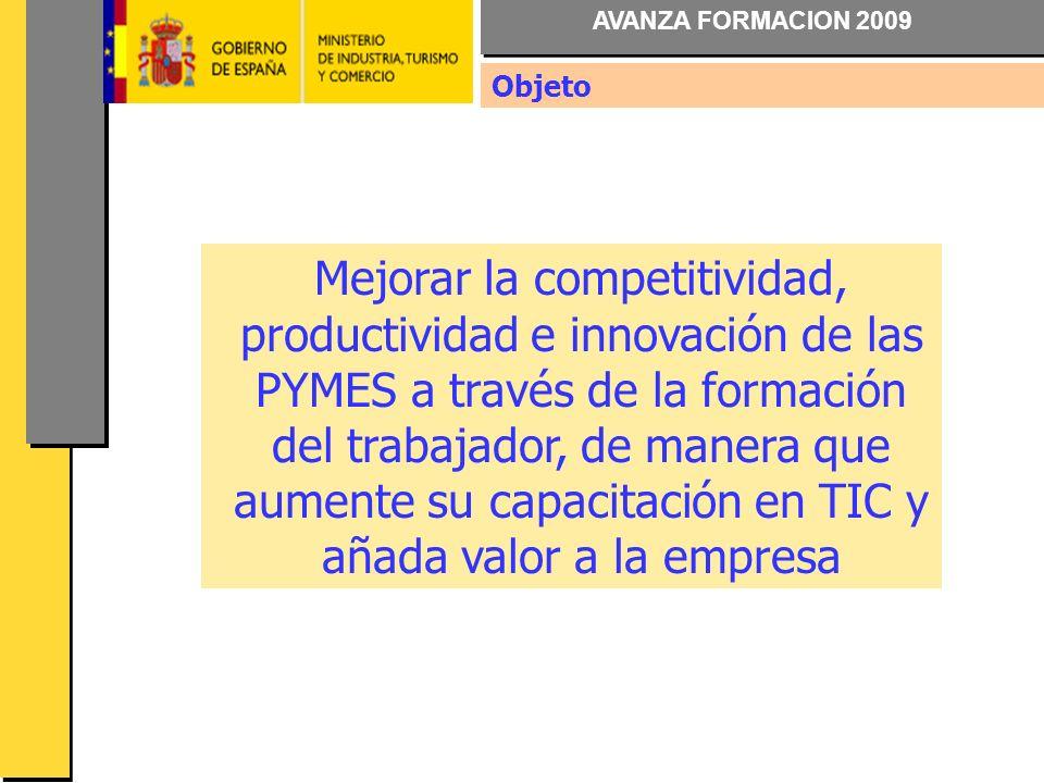 AVANZA FORMACION 2009 Mejorar la competitividad, productividad e innovación de las PYMES a través de la formación del trabajador, de manera que aumente su capacitación en TIC y añada valor a la empresa Objeto