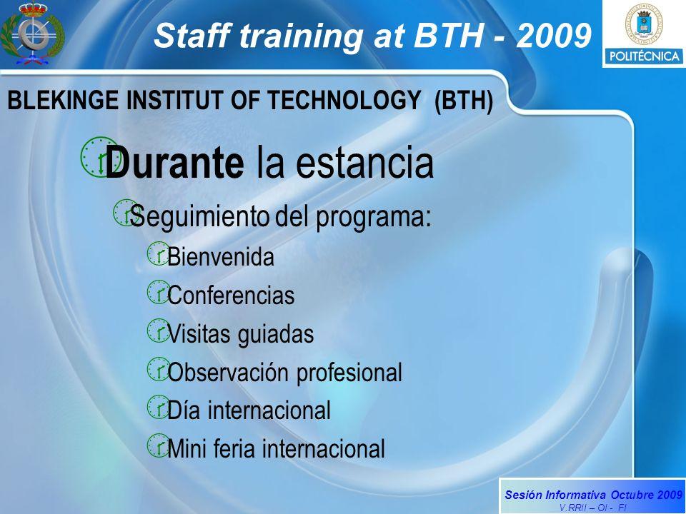 Sesión Informativa Octubre 2009 V.RRII – OI - FI Staff training at BTH - 2009 BLEKINGE INSTITUT OF TECHNOLOGY (BTH) Durante la estancia Seguimiento del programa: Bienvenida Conferencias Visitas guiadas Observación profesional Día internacional Mini feria internacional