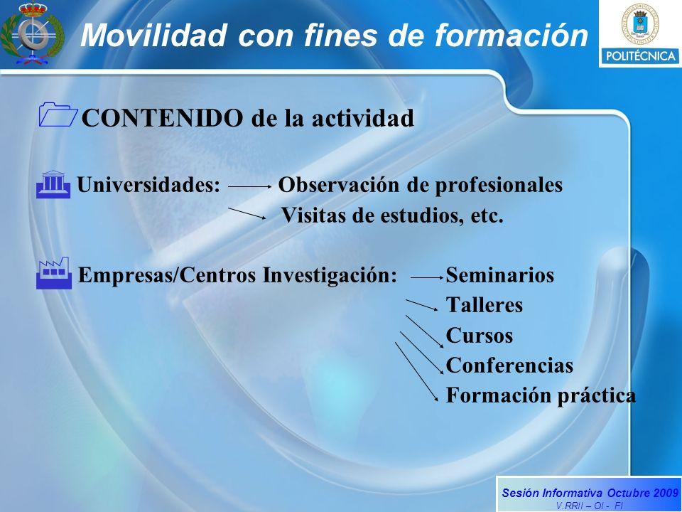 Sesión Informativa Octubre 2009 V.RRII – OI - FI Movilidad con fines de formación CONTENIDO de la actividad Universidades: Observación de profesionales Visitas de estudios, etc.