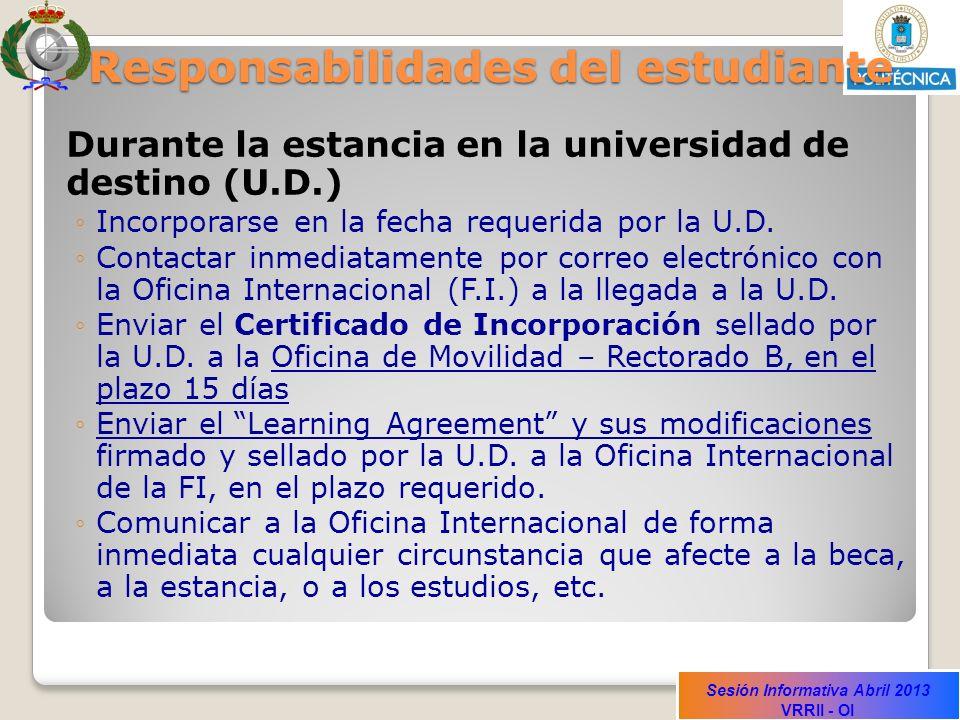 Sesión Informativa Abril 2013 VRRII - OI Responsabilidades del estudiante Durante la estancia en la universidad de destino (U.D.) Incorporarse en la fecha requerida por la U.D.