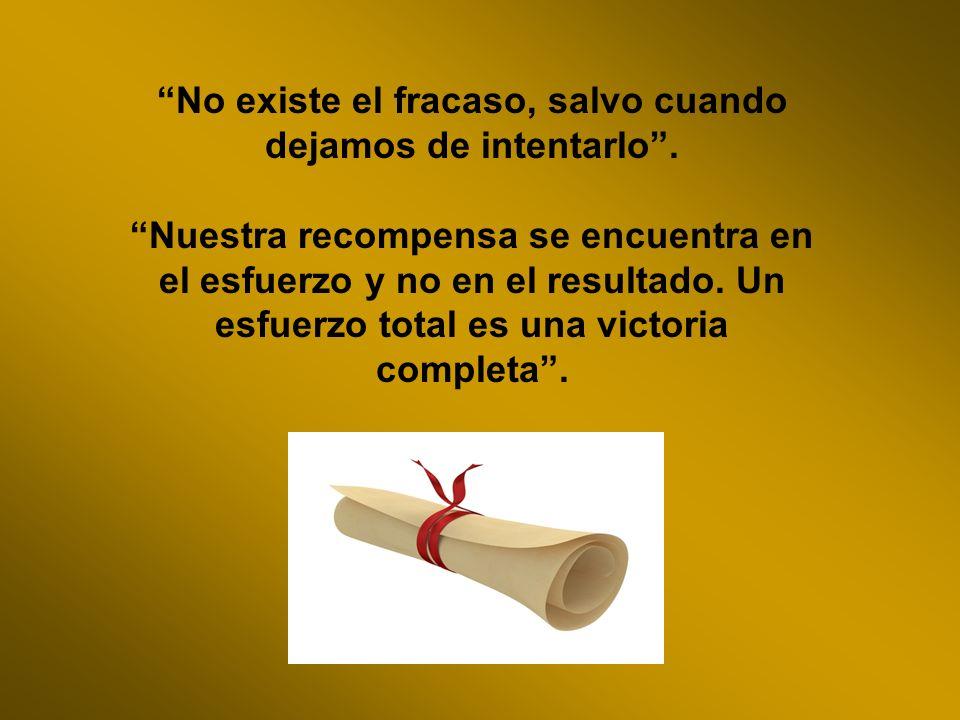 No existe el fracaso, salvo cuando dejamos de intentarlo. Nuestra recompensa se encuentra en el esfuerzo y no en el resultado. Un esfuerzo total es un