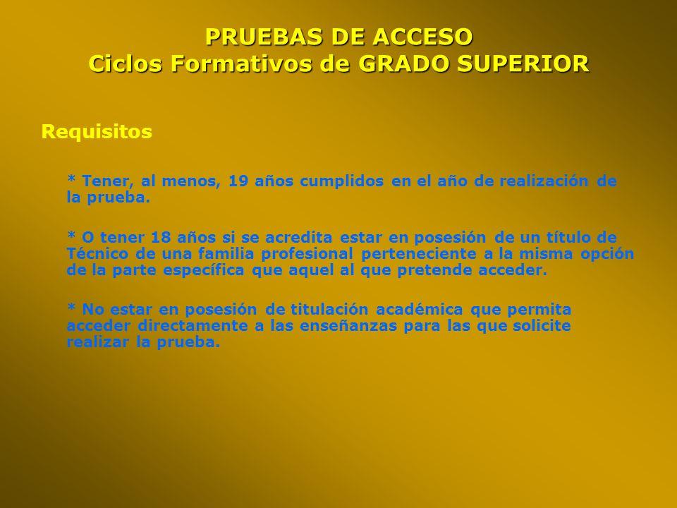 OPCIÓNMATERIAS (elegir dos de la opción a examinarse) A FAMILIAS PROFESIONALES: ADMINISTRACION - COMERCIO, HOSTELERIA Y TURISMO, SERVICIOS SOCIOCULTURALES Economía de la Empresa Lengua Extranjera Filosofía y Ciudadanía (2009) B FAMILIAS PROFESIONALES: INFORMATICA – EDIFICACION CIVIL – FABRICACION MECANICA – MANTENIMIENTO Y SERVICIOS A LA PRODUCCIÓN – ELECTRICIDAD ELECTRONICA – MADERA – MARITIMO-PESQUERAS – AGRARIAS – VEHICULOS – TEXTIL – VIDRIO Tecnología Industrial Dibujo Técnico Física C FAMILIAS PROFESIONALES: QUIMICA – ACTIVIDADES DEPORTIVAS- INDUSTRIAS ALIMENTARIAS – SANITARIA – IMAGEN Ciencias de la Tierra y Medioambientales Química Biología PRUEBAS DE ACCESO Ciclos Formativos de GRADO SUPERIOR