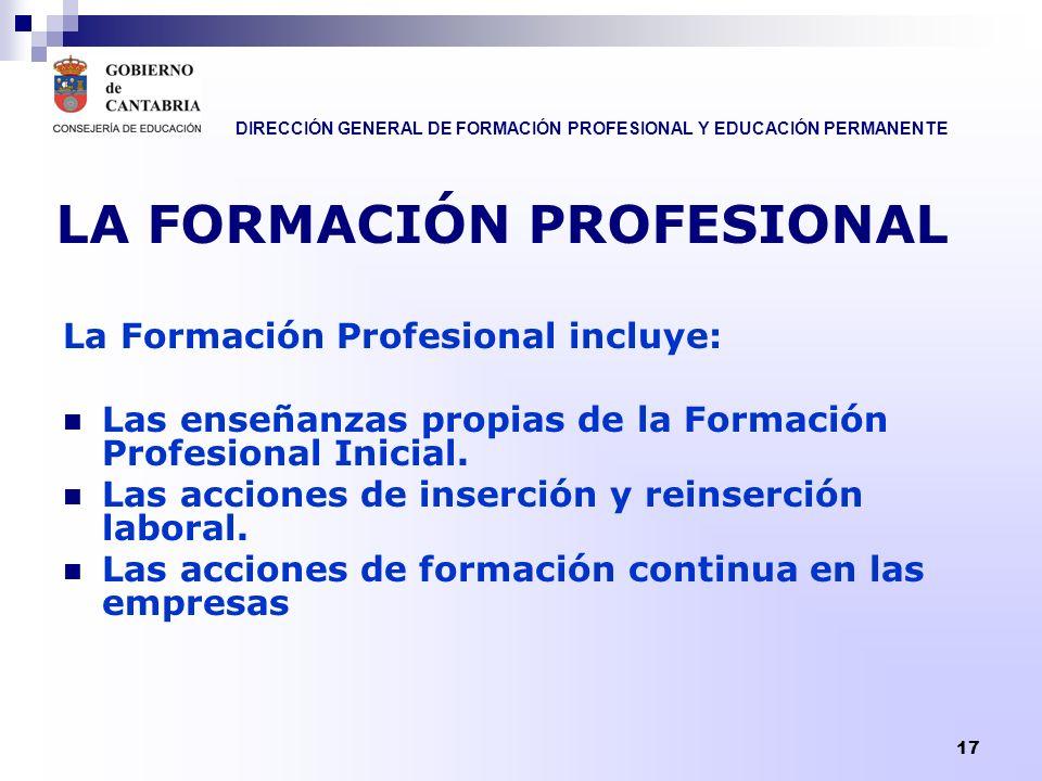 DIRECCIÓN GENERAL DE FORMACIÓN PROFESIONAL Y EDUCACIÓN PERMANENTE 17 LA FORMACIÓN PROFESIONAL La Formación Profesional incluye: Las enseñanzas propias