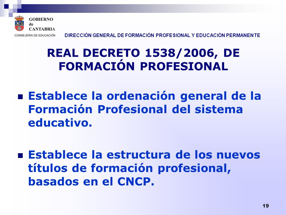 DIRECCIÓN GENERAL DE FORMACIÓN PROFESIONAL Y EDUCACIÓN PERMANENTE 19 REAL DECRETO 1538/2006, DE FORMACIÓN PROFESIONAL Establece la ordenación general