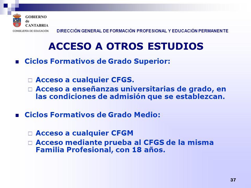 DIRECCIÓN GENERAL DE FORMACIÓN PROFESIONAL Y EDUCACIÓN PERMANENTE 37 ACCESO A OTROS ESTUDIOS Ciclos Formativos de Grado Superior: Acceso a cualquier C