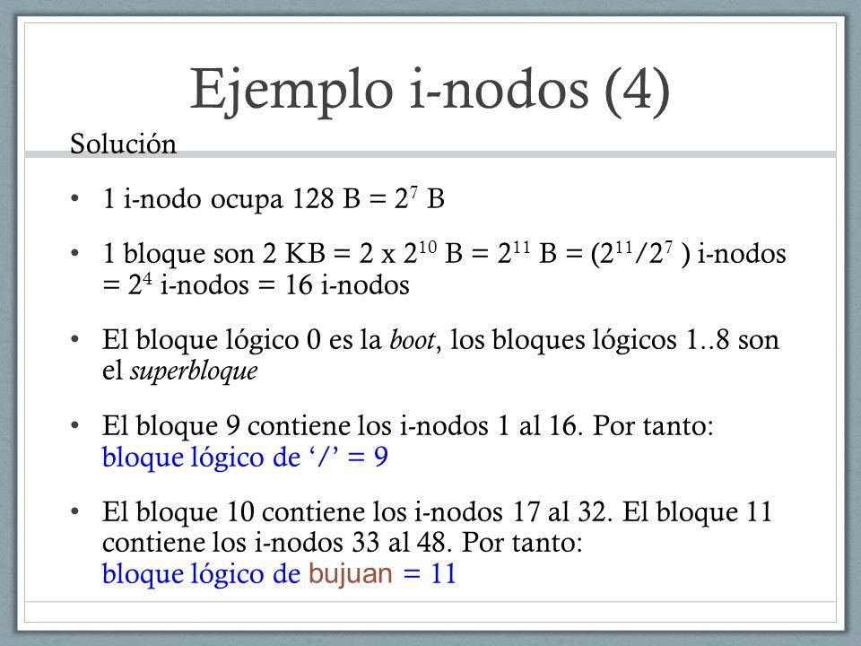 Ejemplo i-nodos (4) Solución 1 i-nodo ocupa 128 B = 2 7 B 1 bloque son 2 KB = 2 x 2 10 B = 2 11 B = (2 11 /2 7 ) i-nodos = 2 4 i-nodos = 16 i-nodos El