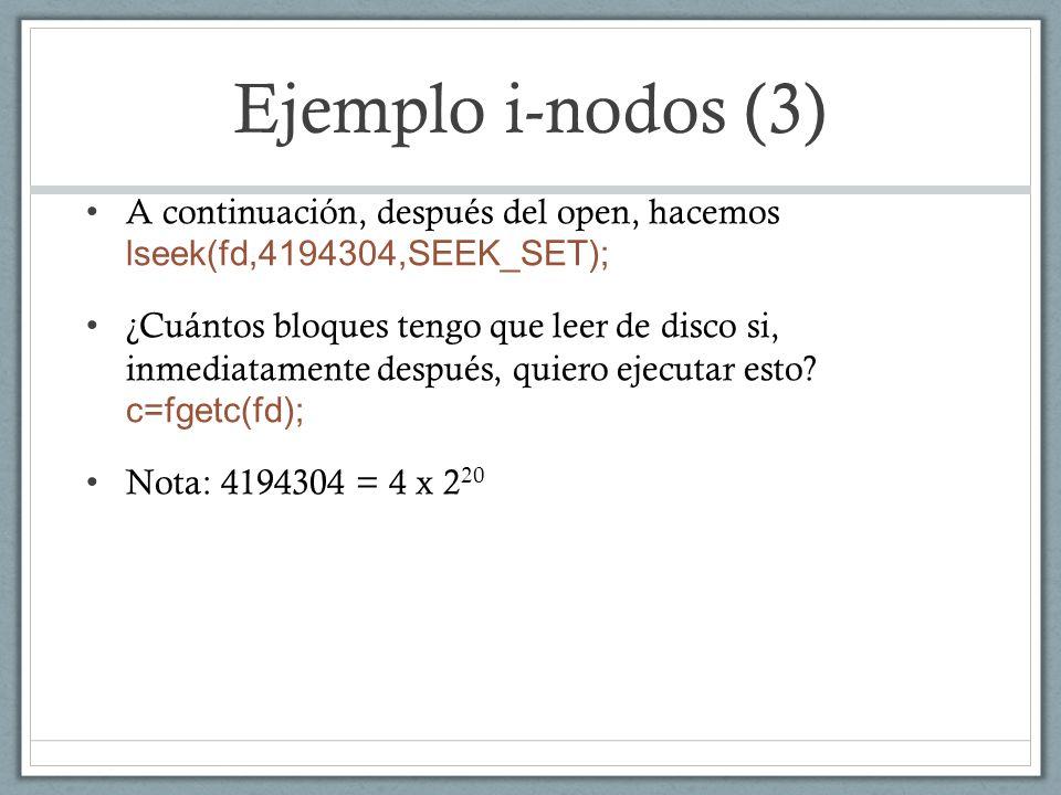 Ejemplo i-nodos (3) Los primeros 4 x 2 20 bytes se numeran 0 … (4 x 2 20 -1) Están almacenados en los primeros (4 x 2 20 )/(2 x 2 10 ) bloques = 2 x 2 10 bloques = 2048 bloques y se numeran 0 … 2047 El byte número 4 x 2 20 está en el 2049-ésimo bloque (en número, el 2048).