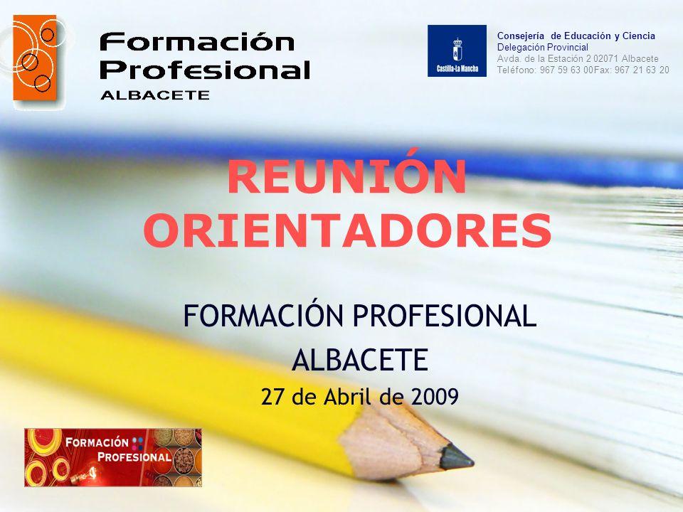REUNIÓN ORIENTADORES FORMACIÓN PROFESIONAL ALBACETE 27 de Abril de 2009 Consejería de Educación y Ciencia Delegación Provincial Avda. de la Estación 2