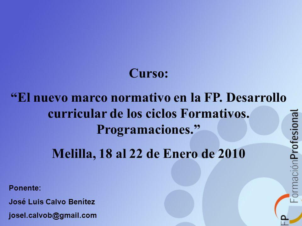 Curso: El nuevo marco normativo en la FP. Desarrollo curricular de los ciclos Formativos. Programaciones. Melilla, 18 al 22 de Enero de 2010 Ponente: