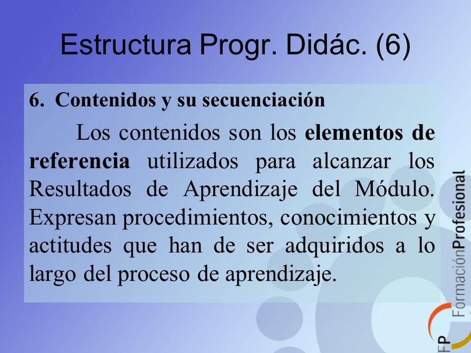 Estructura Progr. Didác. (6) 6. Contenidos y su secuenciación Los contenidos son los elementos de referencia utilizados para alcanzar los Resultados d