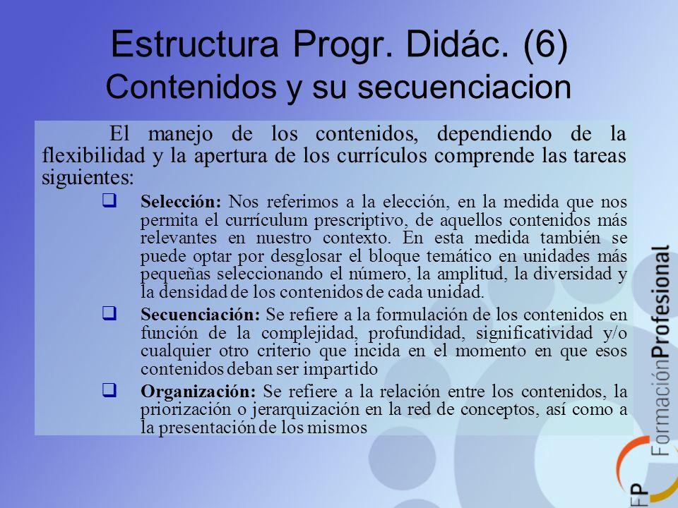 Estructura Progr. Didác. (6) Contenidos y su secuenciacion El manejo de los contenidos, dependiendo de la flexibilidad y la apertura de los currículos