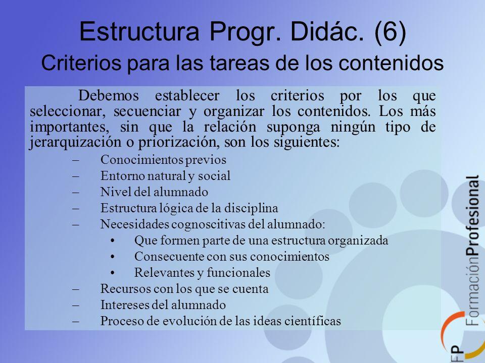 Estructura Progr. Didác. (6) Criterios para las tareas de los contenidos Debemos establecer los criterios por los que seleccionar, secuenciar y organi