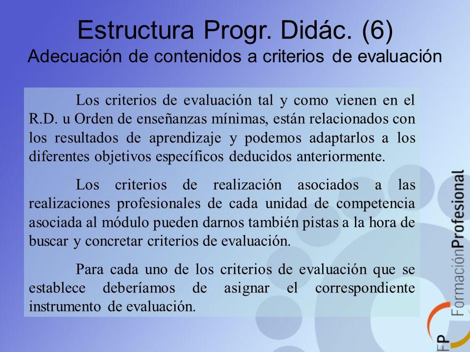 Estructura Progr. Didác. (6) Adecuación de contenidos a criterios de evaluación Los criterios de evaluación tal y como vienen en el R.D. u Orden de en