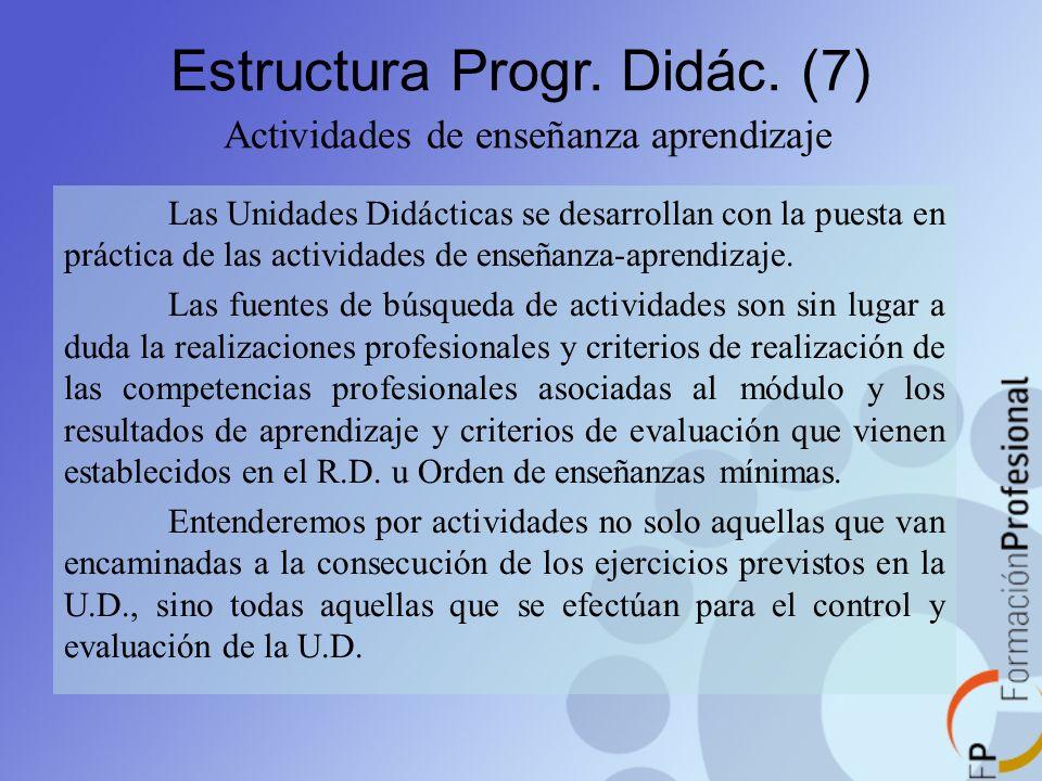 Estructura Progr. Didác. (7) Actividades de enseñanza aprendizaje Las Unidades Didácticas se desarrollan con la puesta en práctica de las actividades