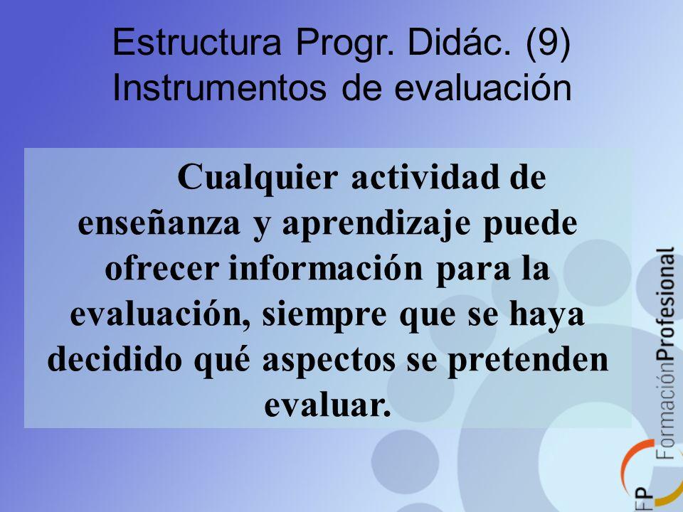 Estructura Progr. Didác. (9) Instrumentos de evaluación Cualquier actividad de enseñanza y aprendizaje puede ofrecer información para la evaluación, s