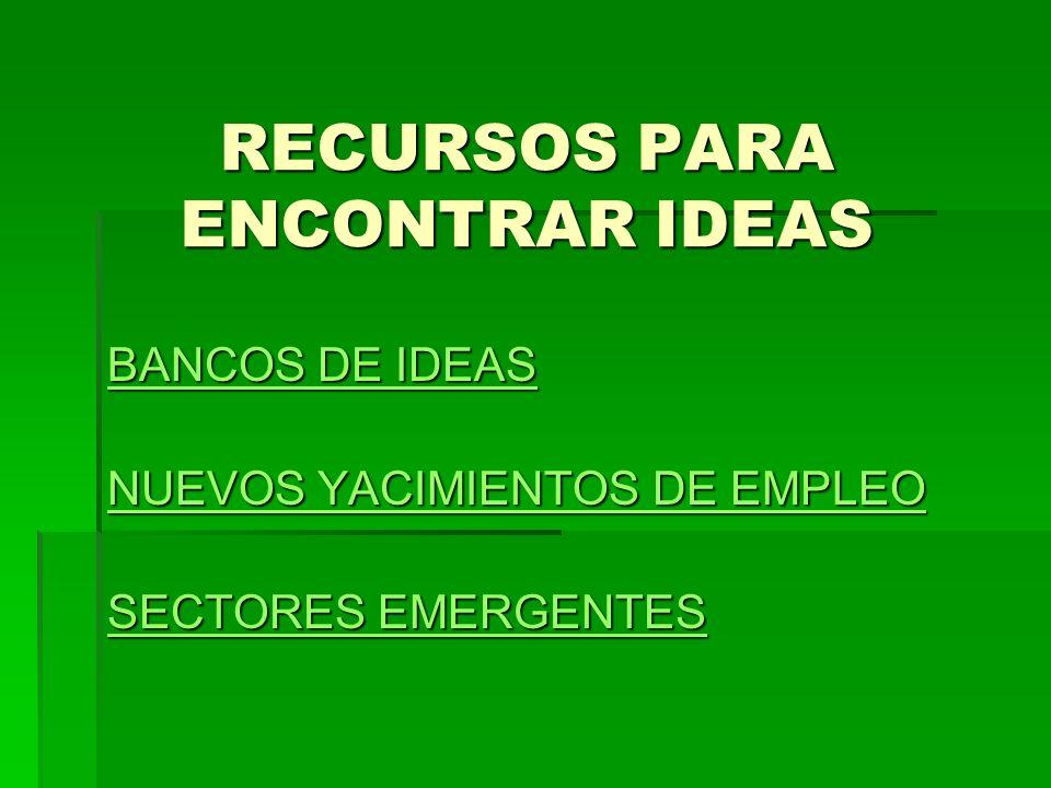 RECURSOS PARA ENCONTRAR IDEAS BANCOS DE IDEAS BANCOS DE IDEAS NUEVOS YACIMIENTOS DE EMPLEO NUEVOS YACIMIENTOS DE EMPLEO SECTORES EMERGENTES SECTORES E