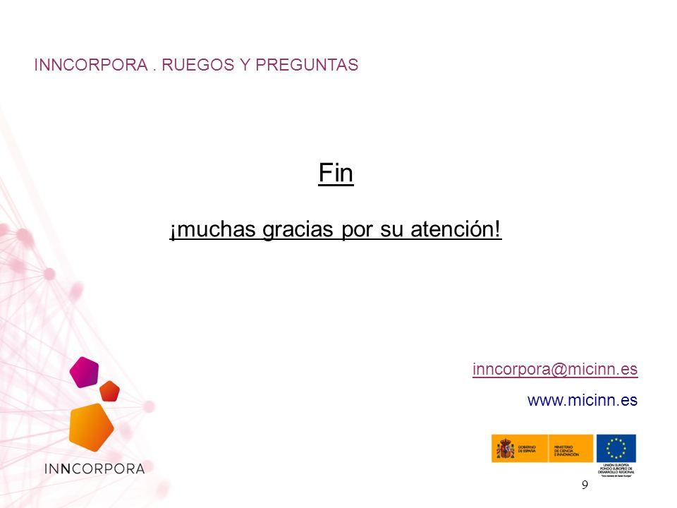 9 Fin ¡muchas gracias por su atención! INNCORPORA. RUEGOS Y PREGUNTAS inncorpora@micinn.es www.micinn.es