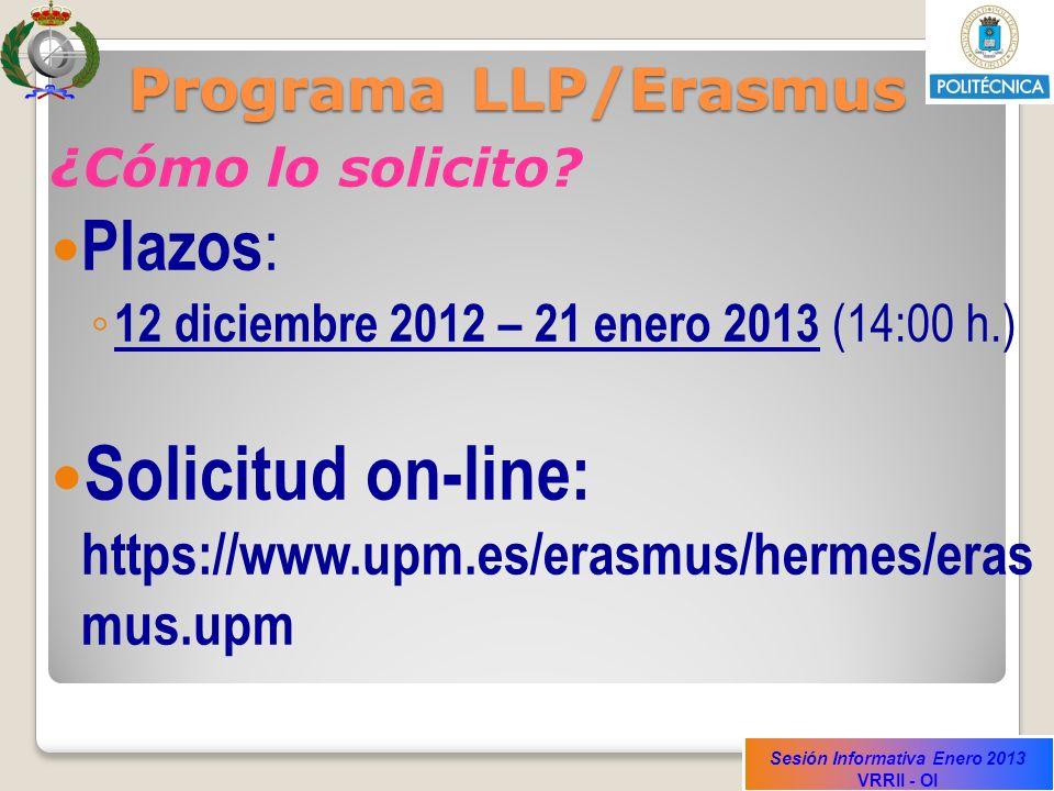 Sesión Informativa Enero 2013 VRRII - OI Programa LLP/Erasmus ¿Cómo lo solicito? Plazos : 12 diciembre 2012 – 21 enero 2013 (14:00 h.) Solicitud on-li